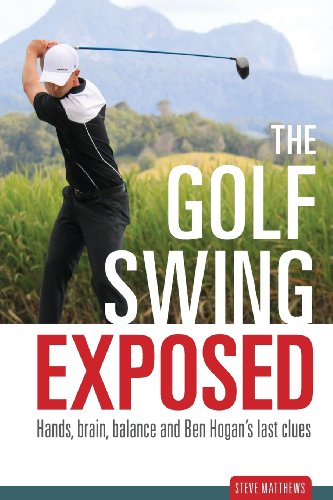 The Golf Swing Exposed: Hands, Brain, Balance and Ben Hogan's Last Clues