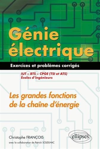 Génie électrique - 55 exercices et problèmes corrigés - Les grandes fonctions de la chaîne d'énergie - IUT, BTS, CPGE (TSI et ATS), écoles d'ingénieurs par Christophe François