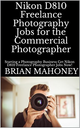 Nikon D810 Freelance Photography Jobs for the Commercial Photographer: Starting a Photography Business Get Nikon D810 Freelance Photographer Jobs Now! (English Edition)