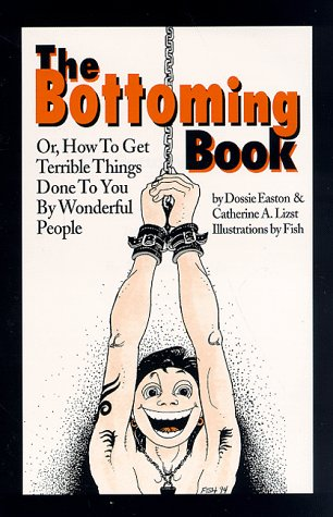 The Bottoming Book: How to Get Terrible Things Done to You by Wonderful People