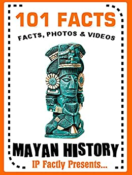 101 Facts... Mayan History (101 History Facts for Kids Book 11) by [IP Factly]