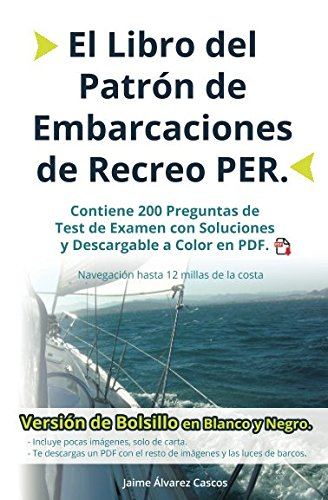 El Libro del Patrón de Embarcaciones de Recreo PER, contiene 200 Preguntas de Examen con Soluciones y Descargable a Color Versión de Bolsillo. Navegación hasta 12 millas de la costa. Plan 2014 por Jaime Álvarez Cascos