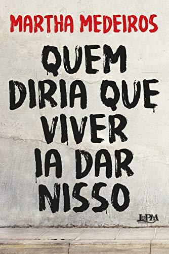 Quem diria que viver ia dar nisso (Portuguese Edition) por Martha Medeiros