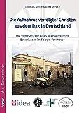 Die Aufnahme verfolgter Christen aus dem Irak in Deutschland: Die Vorgeschichte eines ungewöhnlichen Beschlusses im Spiegel der Presse zugleich ... - Studies in Religious Freedom)