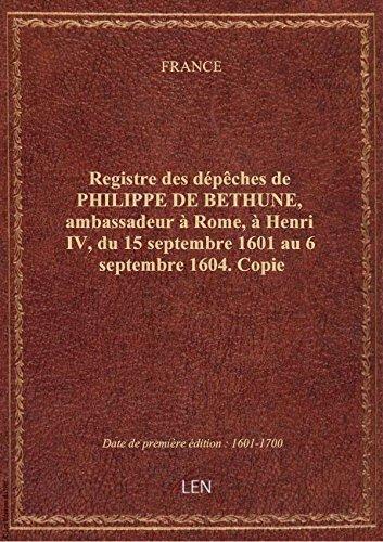 Registre des dépêches de PHILIPPE DE BETHUNE, ambassadeur à Rome, à Henri IV, du 15 septembre 1601 a