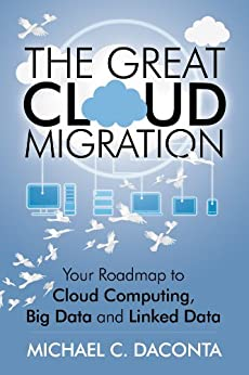 The Great Cloud Migration: Your Roadmap to Cloud Computing, Big Data and Linked Data (English Edition) von [Daconta, Michael]