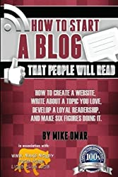 How to Start a Blog that People Will Read: How to create a website, write about a topic you love, develop a loyal readership, and make six figures doing it. (THE MAKE MONEY FROM HOME LIONS CLUB) by Mike Omar (2013-04-24)