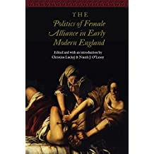 The Politics of Female Alliance in Early Modern England (Women and Gender in the Early Modern World)