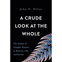 A Crude Look at the Whole: The Science of Complex Systems in Business, Life, and Society by John H. Miller (2016-01-05)