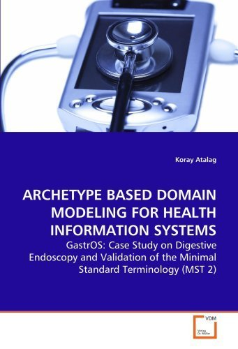 ARCHETYPE BASED DOMAIN MODELING FOR HEALTH INFORMATION SYSTEMS: GastrOS: Case Study on Digestive Endoscopy and Validation of the Minimal Standard Terminology (MST 2) by Atalag, Koray (2009) Paperback