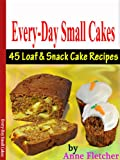 Every-Day Small Cakes: 45 Loaf & Snack Cake Recipes