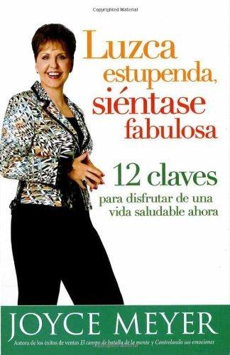 Luzca estupenda, si??ntase fabulosa: 12 claves para disfrutar de una vida saludable ahora (Spanish Edition) by Joyce Meyer (2006-11-28)