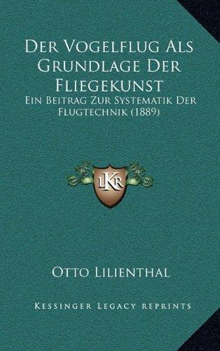 Der Vogelflug ALS Grundlage Der Fliegekunst: Ein Beitrag Zur Systematik Der Flugtechnik (1889)
