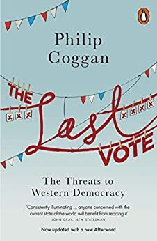 The Last Vote: The Threats to Western Democracy by [Coggan, Philip]