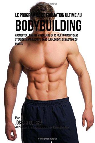Le Programme de formation ultime au Bodybuilding: Augmenter la masse musculaire en 30 jours ou moins Sans strodes anabolisants, sans supplments de cratine ou pilules
