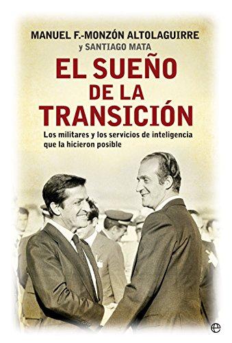 El sueño de la transición: Los militares y los servicios de inteligencia que la hicieron posible (Historia siglo XX) por Manuel Fernández-Monzón Altolaguirre