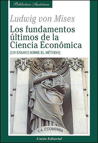 Los fundamentos últimos de la Ciencia Económica: Un ensayo sobre el método (Biblioteca Austriaca)