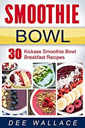 The Smoothie Bowl: 30 kickass smoothie bowl breakfast recipes (English Edition)