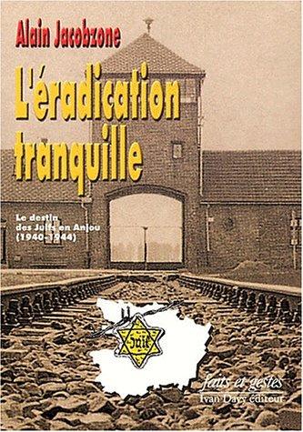 L'éradication tranquille. Le destin des Juifs en Anjou (1940-1944)
