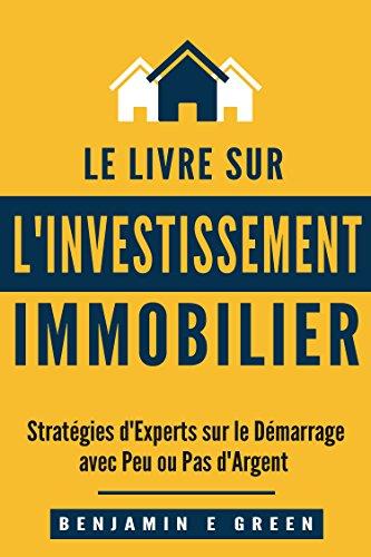 Investissement Immobilier: Stratégies d'Experts sur le Démarrage avec Peu ou Pas d'Argent par Benjamin E Green