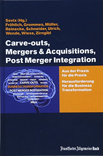 Carve-outs, Mergers & Acquisitions, Post Merger Integration: Aus der Praxis für die Praxis. Herausforderung für die Business Transformation