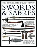 The Illustrated Directory of Swords & Sabres: A visual encyclopedia of edged weapons, including swords, sabres, pikes, polearms and lances, with over 550 illustrations