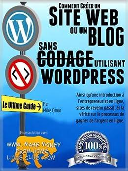 COMMENT CRÉER UN SITE WEB OU UN BLOG: avec WordPress, sans codage, sur votre propre nom de domaine, le tout en moins de 2 heures! (THE MAKE MONEY FROM HOME LIONS CLUB) par [Omar, Mike]