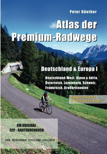 Atlas der Premium-Radwege  Deutschland & Europa I: Deutschland-West, Alpen & Adria, Österreich, Luxemburg, Schweiz, Frankreich, Großbritannien  ERWEITERTE 3. NEUAUFLAGE