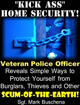 """Kick Ass"" Home Security! Veteran Police Officer Reveals Simple Ways to Protect Yourself from Burglars, Thieves, and Other Scum-of-the-Earth! (English Edition) par [Buschena, Sgt. Mark]"