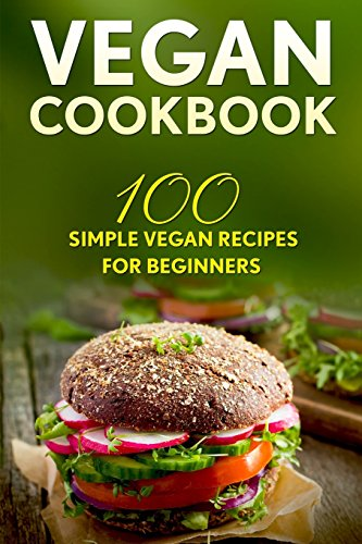 Vegan Cookbook: 100 Simple Vegan Recipes For Beginners (Weight Loss, Plant-Based, Beginner Vegan, Healthy)