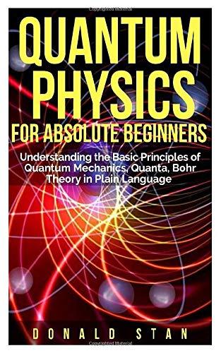 Quantum Physics for Absolute Beginner: Understanding the Basic Principles of Quantum Mechanics, Quanta, Bohr Theory in Plain Language