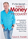 It's No Secret...There's Money in Podiatry: A Podiatrists' Guide to Earning More, Working Less and Enjoying What You Do