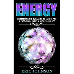 Energy: Understand The Dynamics Of Nature For A Passionate, Happy & Successful Life