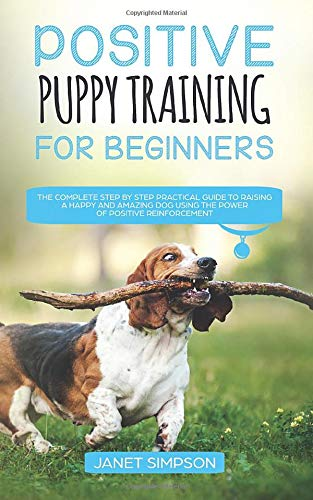 Positive Puppy Training for Beginners: The Complete Step by Step Practical Guide to Raising a Happy and Amazing Dog Using The Power of Positive Reinforcement