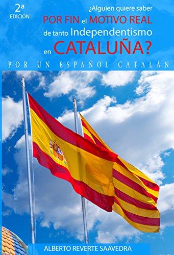 ¿Alguien quiere saber POR FIN el MOTIVO REAL de tanto independentismo en CATALUÑA?: El libro imprescindible para entender lo que ocurre realmente en Cataluña ... (PELIGRA la unidad porque NO se comprende) por Alberto Saavedra