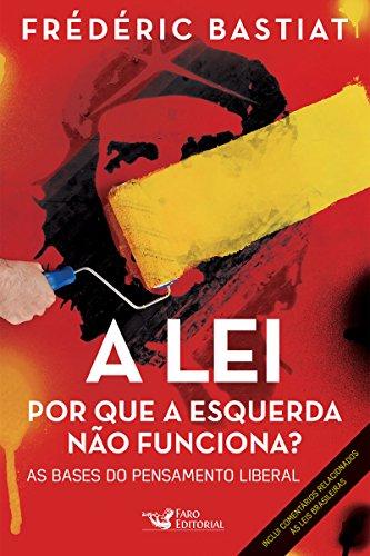 A lei: Por que a esquerda não funciona? As bases do pensamento liberal (Portuguese Edition)
