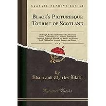 Black's Picturesque Tourist of Scotland, Vol. 1: Edinburgh, Roslin and Hawthornden, Hopetoun House, Dunfermline, Etc.; Melrose, Abbotsford, Dryburgh, ... Norham, Berwick-on-Tweed (Classic Reprint)