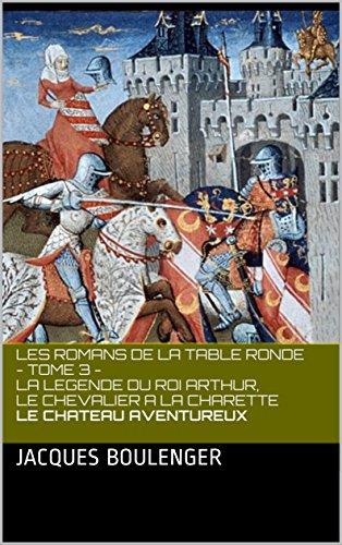 LES ROMANS DE LA TABLE RONDE - TOME 3 - LA LEGENDE DU ROI ARTHUR, LE CHEVALIER A LA CHARETTE LE CHATEAU AVENTUREUX