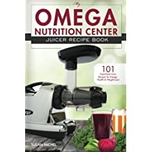 My Omega Nutrition Center Juicer Recipe Book: 101 Superfood Juice Recipes for Energy, Health and Weight Loss!: Volume 1 (Omega Nutrition Center Cookbooks)