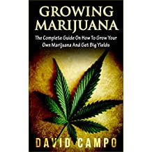 Marijuana, Growing Marijuana: The Complete Guide On How To Grow Your Own Marijuana And Get Big Yields! (Horticulture, Medical, Personal Cultivation, Weed, ... Big Buds, Indoor, Outdoor) (English Edition)