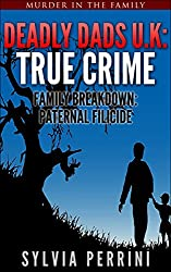 DEADLY DADS U.K: TRUE CRIME: FAMILY BREAKDOWN: PATERNAL FILICIDE (Murder In The Family Series Book 3)
