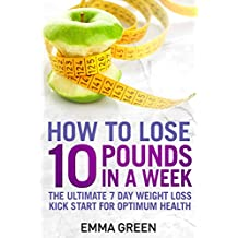 How to Lose 10 Pounds in A Week: The Ultimate 7 Day Weight Loss Kick-Start for Optimum Health (Emma Greens weight loss books Book 2)