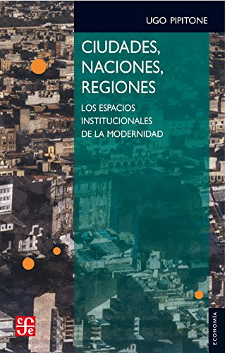 Ciudades, naciones, regiones. Los espacios institucionales de la modernindad por Ugo Pipitone