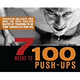 7 Weeks to 100 Push-Ups: Strengthen and Sculpt Your Arms, Abs, Chest, Back and Glutes by Training to do 100 Consecutive Push-