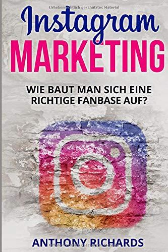 Instagram Marketing: Wie baut man sich eine richtige Fanbase auf und Vermarktet sich selber Social Media Werbung für Anfänger Erfolgreich auf ... Schritt Anleitung (Edition Instagram, Band 1)