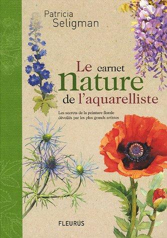 Le carnet nature de l'aquarelliste : Les secrets de la peinture florale dévoilés par les plus grands artistes par Patricia Seligman