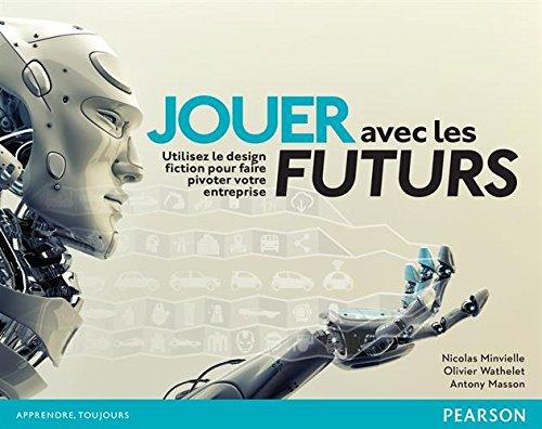 Jouer avec les futurs : Utilisez le design fiction pour faire pivoter votre entreprise par Nicolas Minvielle