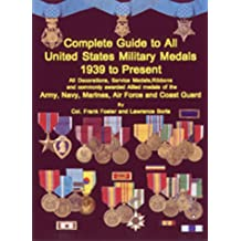Complete Guide to All United States Military Medals: 1939 to Present: All Decorations, Service Medals, Ribbons and Commonly Awarded Allied Medals of the Army, Nacy, Marines, Air Force and Coast Guard