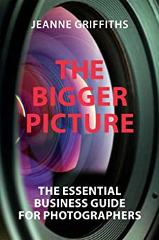 THE BIGGER PICTURE: THE ESSENTIAL BUSINESS GUIDE FOR PHOTOGRAPHERS by [Griffiths, Jeanne]