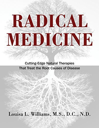 Radical Medicine: Cutting-Edge Natural Therapies That Treat the Root Causes of Disease by Louisa L. Williams M.S. D.C. N.D. (2011-07-12)